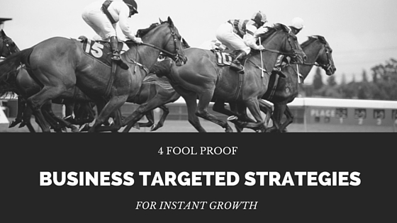 4 Fool Proof Business Targeted Strategies for Instant Growth