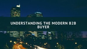 Understanding the Modern B2b Buyer